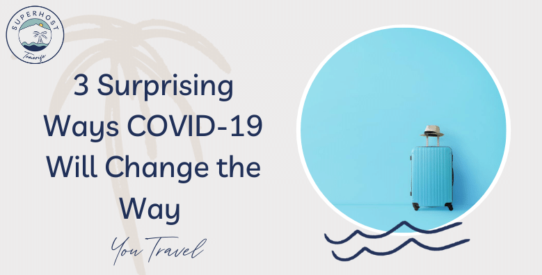 3 Surprising Ways COVID-19 Will Change the Way You Travel